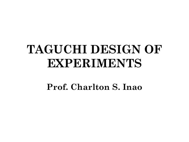 TAGUCHI DESIGN OF EXPERIMENTS Prof. Charlton S. Inao
