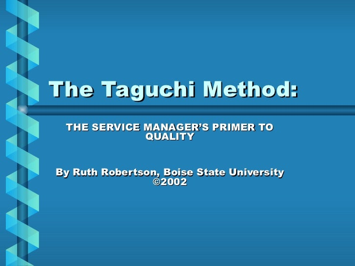 The Taguchi Method: THE SERVICE MANAGER'S PRIMER TO QUALITY By Ruth Robertson, Boise State University ©2002