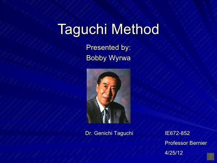 Taguchi Method   Presented by:   Bobby Wyrwa   Dr. Genichi Taguchi   IE672-852                         Professor Bernier  ...