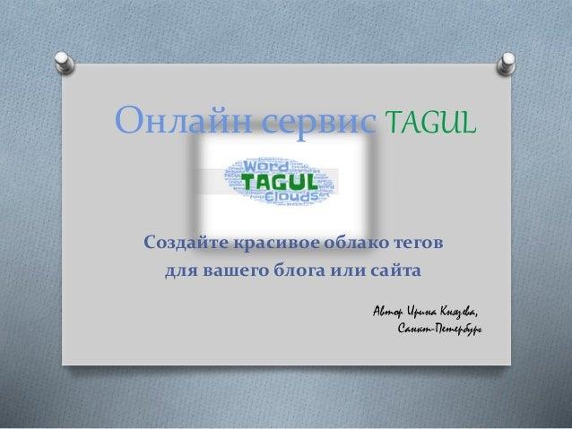 Онлайн сервис TAGUL Создайте красивое облако тегов для вашего блога или сайта Автор Ирина Князева, Санкт-Петербург