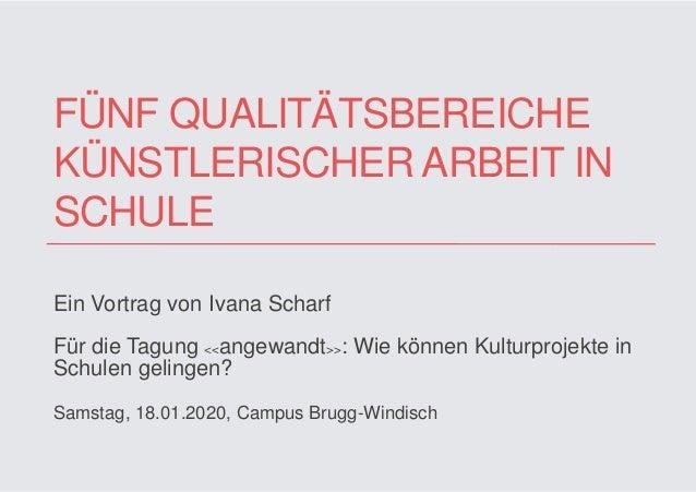 FÜNF QUALITÄTSBEREICHE KÜNSTLERISCHER ARBEIT IN SCHULE Ein Vortrag von Ivana Scharf Für die Tagung <<angewandt>>: Wie könn...