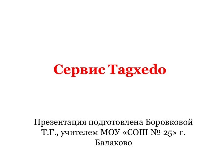 Сервис TagxedoПрезентация подготовлена Боровковой Т.Г., учителем МОУ «СОШ № 25» г.              Балаково