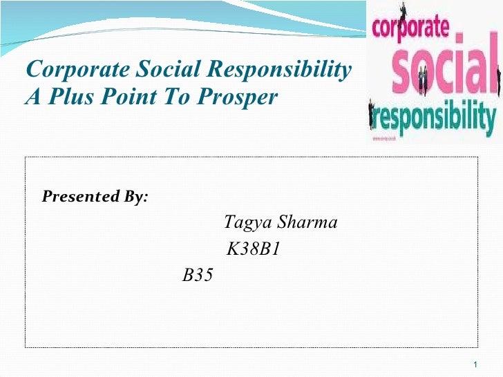 Corporate Social Responsibility A Plus Point To Prosper <ul><li>Presented By: </li></ul><ul><li>Tagya Sharma </li></ul><ul...