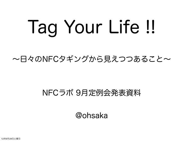 Tag Your Life !!      ∼日々のNFCタギングから見えつつあること∼               NFCラボ 9月定例会発表資料                    @ohsaka12年9月29日土曜日