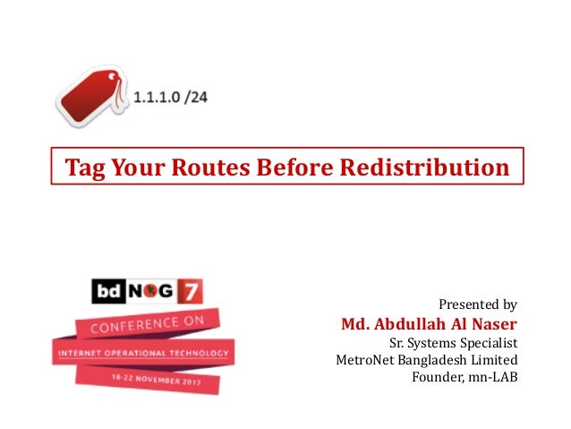 Tag Your Routes Before Redistribution Presented by Md. Abdullah Al Naser Sr. Systems Specialist MetroNet Bangladesh Limite...
