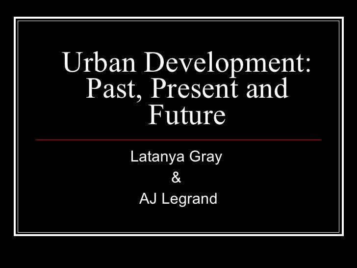 Urban Development: Past, Present and Future Latanya Gray  &  AJ Legrand