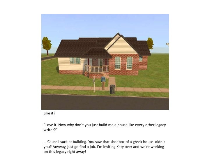 """Like it?<br />""""Love it. Now why don't you just build me a house like every other legacy  writer?""""<br />…'Cause I suck at b..."""