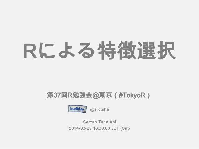 第37回R勉強会@東京(#TokyoR) @srctaha Sercan Taha Ahi 2014-03-29 16:00:00 JST (Sat) Rによる特徴選択