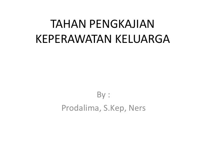 TAHAN PENGKAJIANKEPERAWATAN KELUARGA           By :   Prodalima, S.Kep, Ners