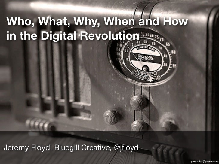 Who, What, Why, When and Howin the Digital RevolutionJeremy Floyd, Bluegill Creative, @jfloyd                              ...