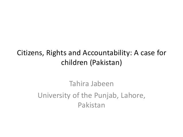 Citizens, Rights and Accountability: A case for children (Pakistan) Tahira Jabeen University of the Punjab, Lahore, Pakist...