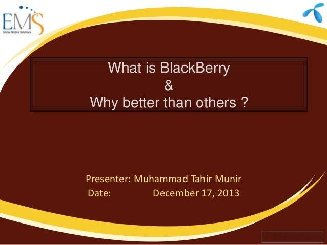 What is BlackBerry & Why better than others ?  Presenter: Muhammad Tahir Munir Date: December 17, 2013