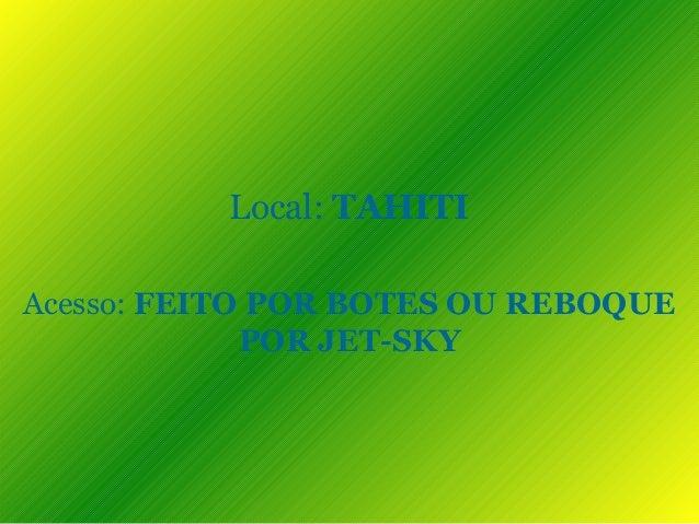 Local: TAHITI Acesso: FEITO POR BOTES OU REBOQUE POR JET-SKY
