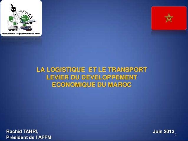 LA LOGISTIQUE ET LE TRANSPORT LEVIER DU DEVELOPPEMENT ECONOMIQUE DU MAROC 1 Juin 2013Rachid TAHRI, Président de l'AFFM