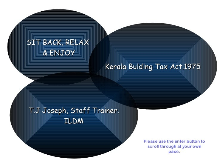 SIT BACK, RELAX  & ENJOY Kerala Bulding Tax Act.1975 T.J Joseph, Staff Trainer. ILDM Please use the enter button to scroll...