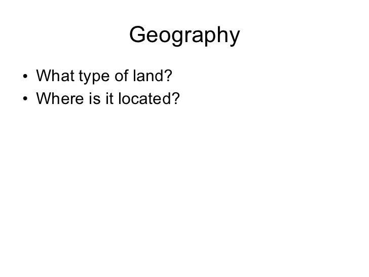 Geography <ul><li>What type of land? </li></ul><ul><li>Where is it located? </li></ul>