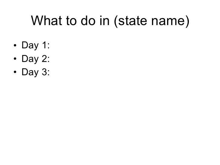 What to do in (state name) <ul><li>Day 1: </li></ul><ul><li>Day 2: </li></ul><ul><li>Day 3: </li></ul>
