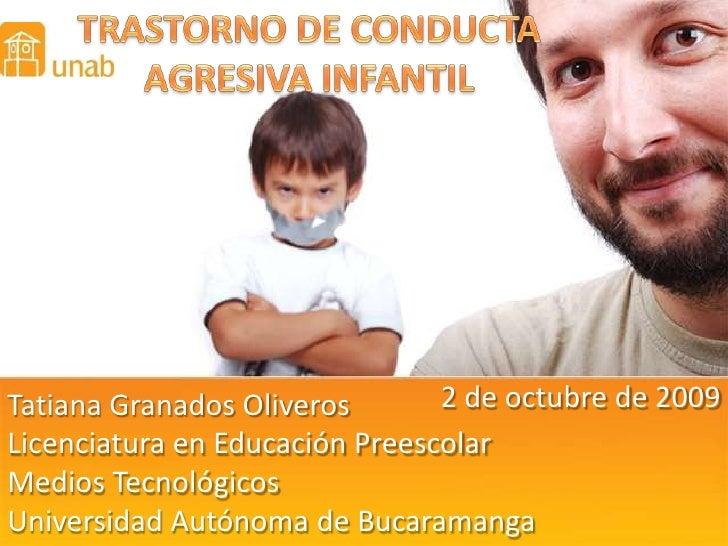 TRASTORNO DE CONDUCTA<br />AGRESIVA INFANTIL<br />2 de octubre de 2009<br />Tatiana Granados Oliveros<br />Licenciatura en...