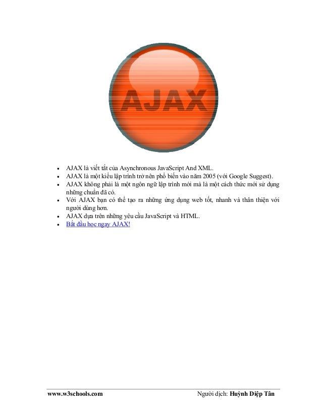 www.w3schools.com Người dịch: Huỳnh Diệp Tân • AJAX là viết tắt của Asynchronous JavaScript And XML. • AJAX là một kiểu lậ...