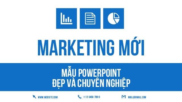 Mẫu powerpoint Đẹp và chuyên nghiệp WWW.WEBSITE.COM 1-12-3456-789-0 mail@gmail.com MARKETING MỚI