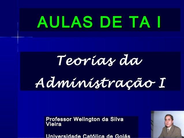 AULAS DE TA IAULAS DE TA I Professor Welington da SilvaProfessor Welington da Silva VieiraVieira Teorias da Administração I