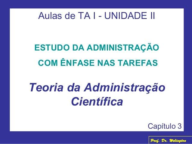 Aulas de TA I - UNIDADE II ESTUDO DA ADMINISTRAÇÃO COM ÊNFASE NAS TAREFAS Teoria da Administração Científica Capítulo 3 Pr...