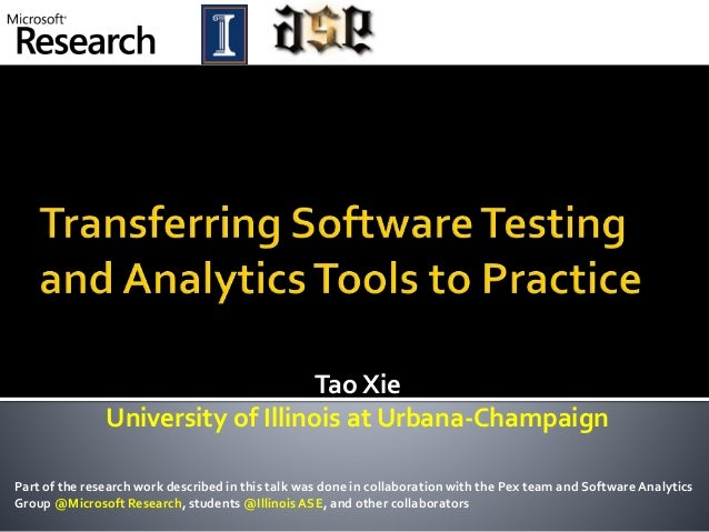 Tao Xie University of Illinois at Urbana-Champaign Part of the research work described in this talk was done in collaborat...