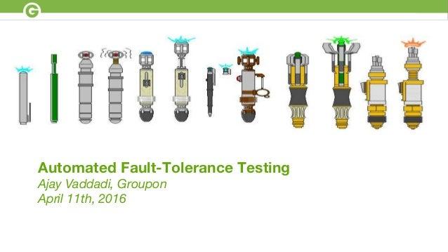 Automated Fault-Tolerance Testing Ajay Vaddadi, Groupon April 11th, 2016