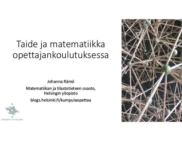 Taide ja matematiikka opettajankoulutuksessa Johanna Rämö Matematiikan ja tilastotieteen osasto, Helsingin yliopisto blogs...
