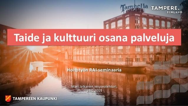 Taide ja kulttuuri osana palveluja Hoitotyön RAI-seminaaria Mari Jalkanen, museolehtori, 15.5.2019