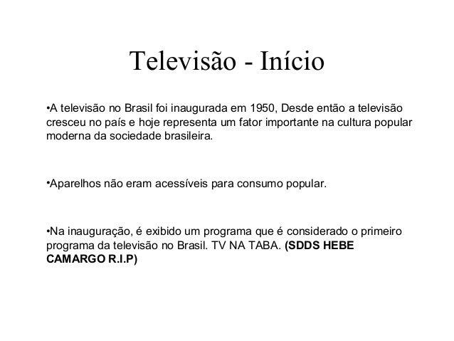 Televisão - Início•A televisão no Brasil foi inaugurada em 1950, Desde então a televisãocresceu no país e hoje representa ...