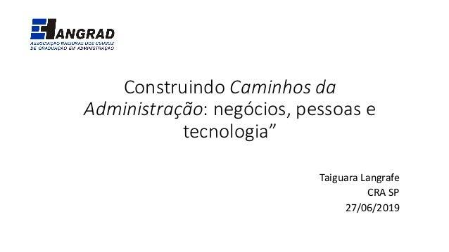 """Construindo Caminhos da Administração: negócios, pessoas e tecnologia"""" Taiguara Langrafe CRA SP 27/06/2019"""
