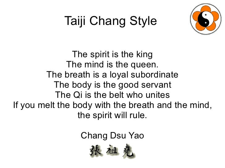 Taiji Chang Style  The spirit is the king The mind is the queen. The breath is a loyal subordinate The body is the good se...