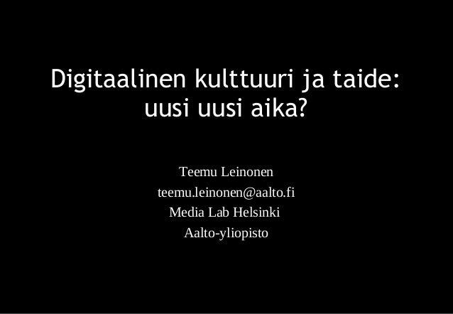 Digitaalinen kulttuuri ja taide: uusi uusi aika? Teemu Leinonen teemu.leinonen@aalto.fi Media Lab Helsinki Aalto-yliopisto