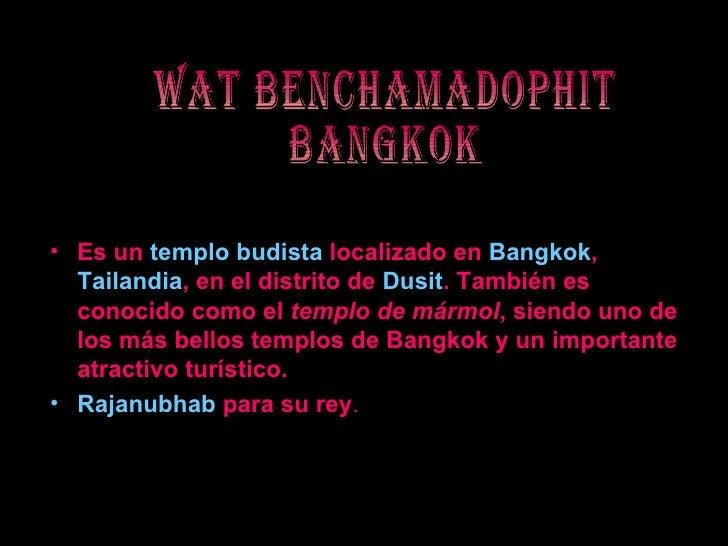 WAT BENCHAMADOPHIT BANGKOK <ul><li>Es un  templo budista  localizado en  Bangkok ,  Tailandia , en el distrito de  Dusit ....