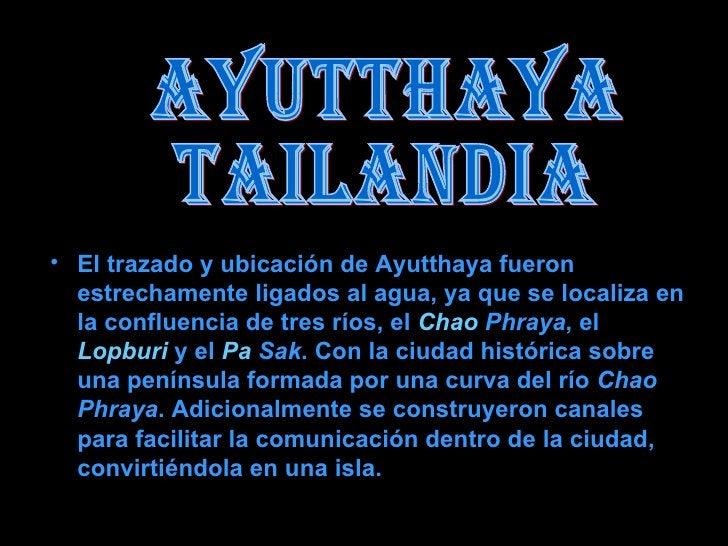 AYUTTHAYA TAILANDIA <ul><li>El trazado y ubicación de Ayutthaya fueron estrechamente ligados al agua, ya que se localiza e...