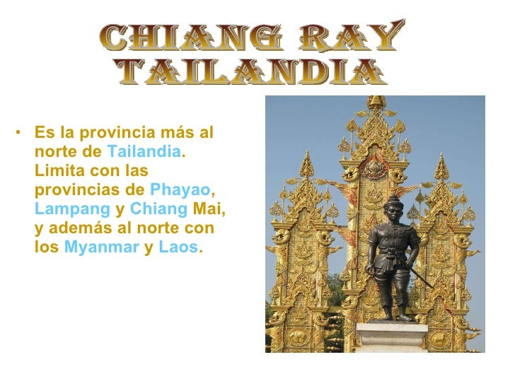 CHIANG RAY TAILANDIA <ul><li>Es la provincia más al norte de  Tailandia . Limita con las provincias de  Phayao ,  Lampang ...