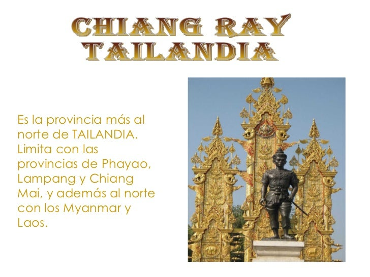 CHIANG RAY TAILANDIA Es la provincia más al norte de TAILANDIA. Limita con las provincias de Phayao, Lampang y Chiang Mai,...