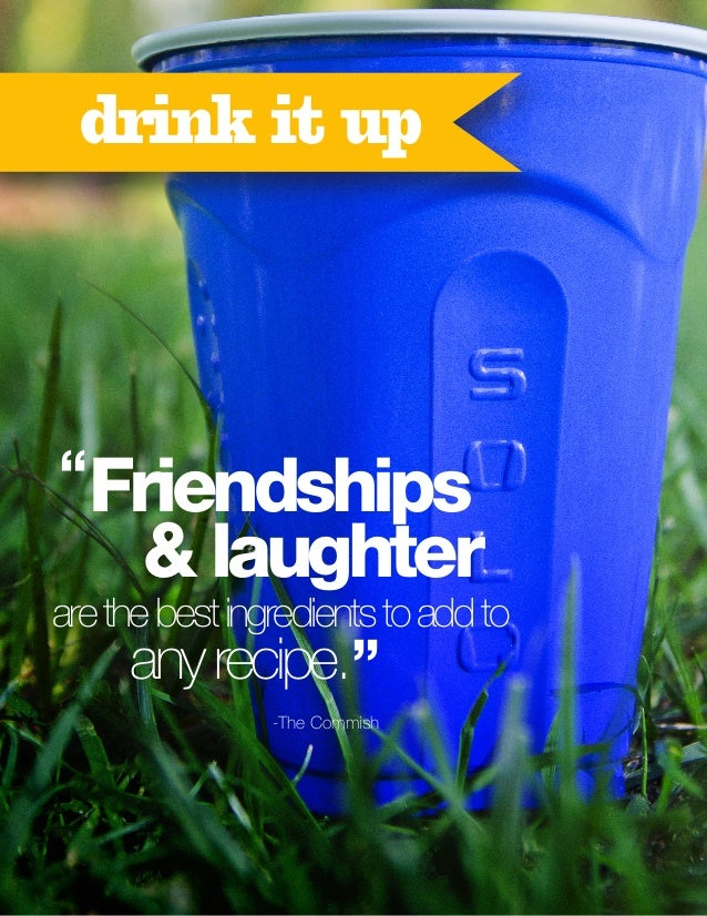 """drink it up  """"Friendships  & laughter  are the best ingredients to add to  any recipe."""" -The Commish"""