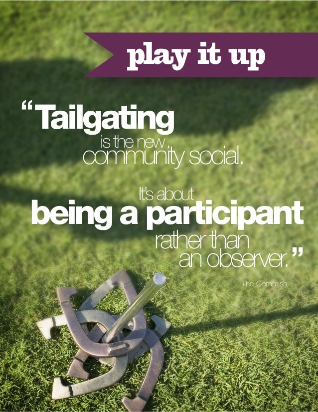 "play it up "" Tailgating is the new  community social. It's about  being a participant  rather than an observer. "" -The Com..."