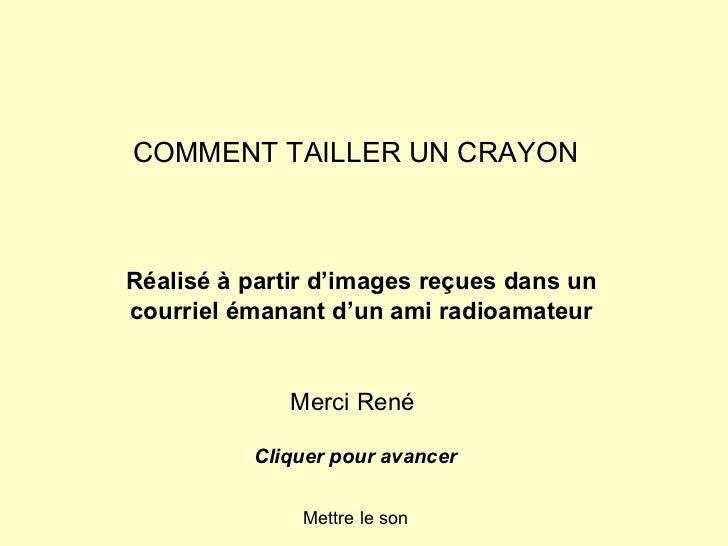 COMMENT TAILLER UN CRAYON Réalisé à partir d'images reçues dans un courriel émanant d'un ami radioamateur Merci René Cliqu...