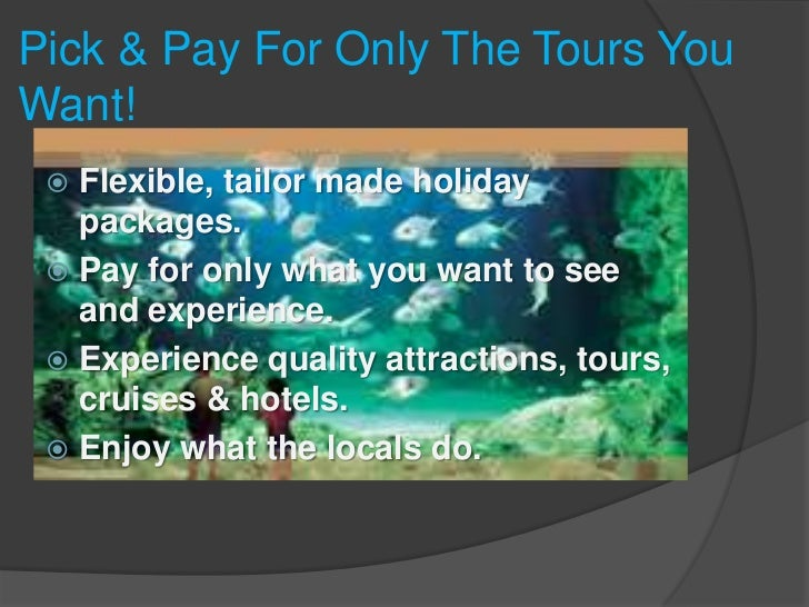 Pick & Pay For Only The Tours You Want!<br />Flexible, tailor made holiday packages. <br />Pay for only what you want to s...