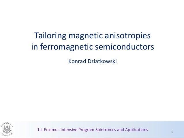 Tailoring magnetic anisotropies in ferromagnetic semiconductors Konrad Dziatkowski 1st Erasmus Intensive Program Spintroni...