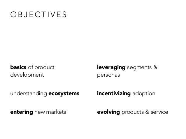O B J E C T I V E S basics of product development understanding ecosystems entering new markets leveraging segments & pers...