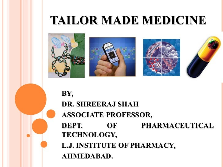 TAILOR MADE MEDICINE BY, DR. SHREERAJ SHAH ASSOCIATE PROFESSOR, DEPT.       OF      PHARMACEUTICAL TECHNOLOGY, L.J. INSTIT...