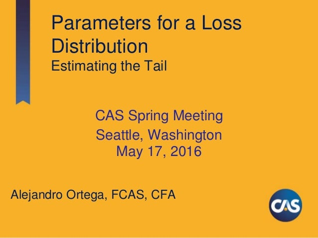 Parameters for a Loss Distribution Estimating the Tail CAS Spring Meeting Seattle, Washington May 17, 2016 Alejandro Orteg...