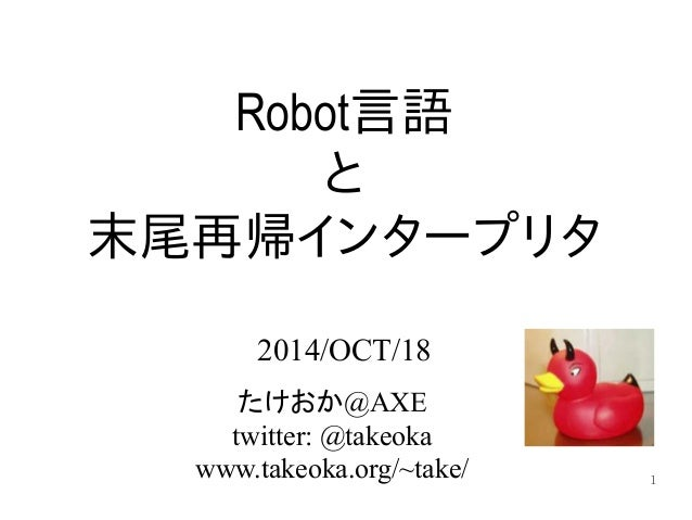 1  Robot言語  と  末尾再帰インタープリタ  2014/OCT/18  たけおか@AXE  twitter: @takeoka  www.takeoka.org/~take/