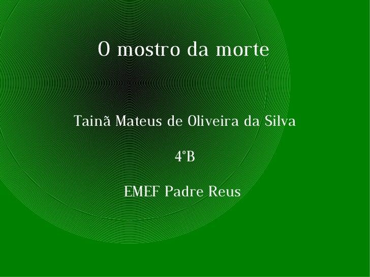 O mostro da morte Tainã Mateus de Oliveira da Silva 4°B EMEF Padre Reus