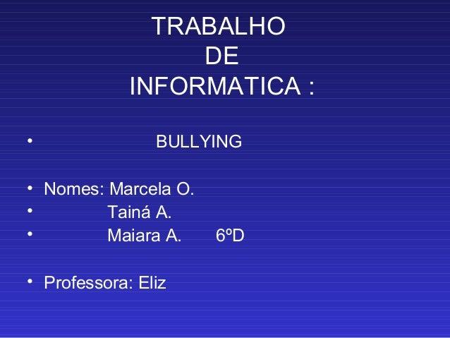 TRABALHO DE INFORMATICA : • BULLYING • Nomes: Marcela O. • Tainá A. • Maiara A. 6ºD • Professora: Eliz