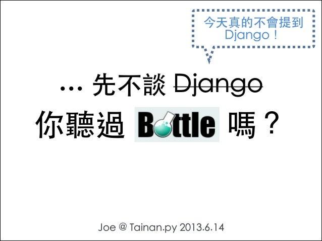 ... 先不談 Django Joe @ Tainan.py 2013.6.14 你聽過 Bottle 嗎? 今天真的不會提到 Django!